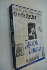 Дважды Главный. Вспоминая  газету `Известия` и  Льва Толкунова, ее главного редактора.